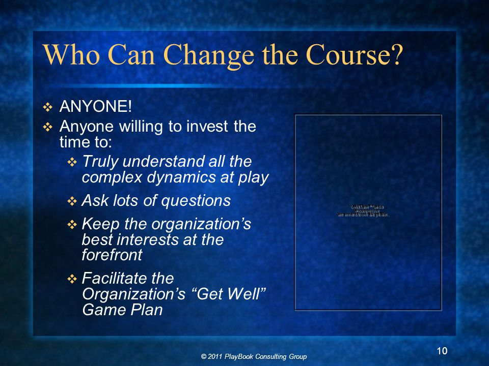 © 2011 PlayBook Consulting Group 10 Who Can Change the Course.