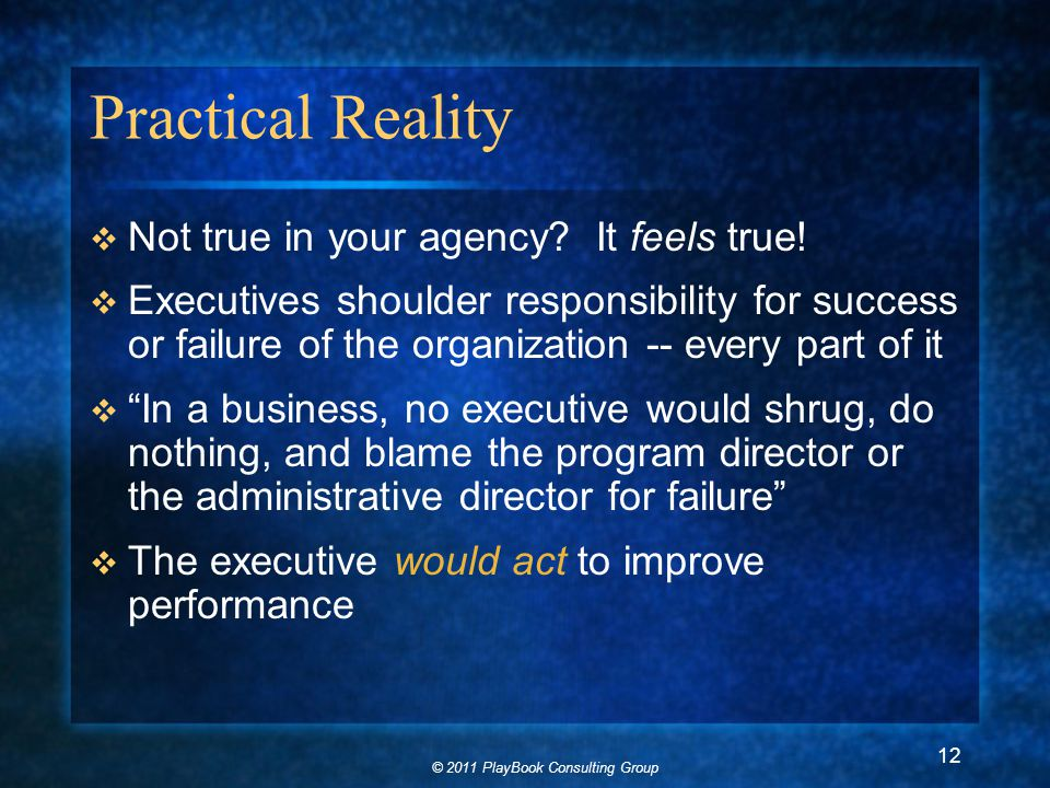 © 2011 PlayBook Consulting Group 12 Practical Reality  Not true in your agency.