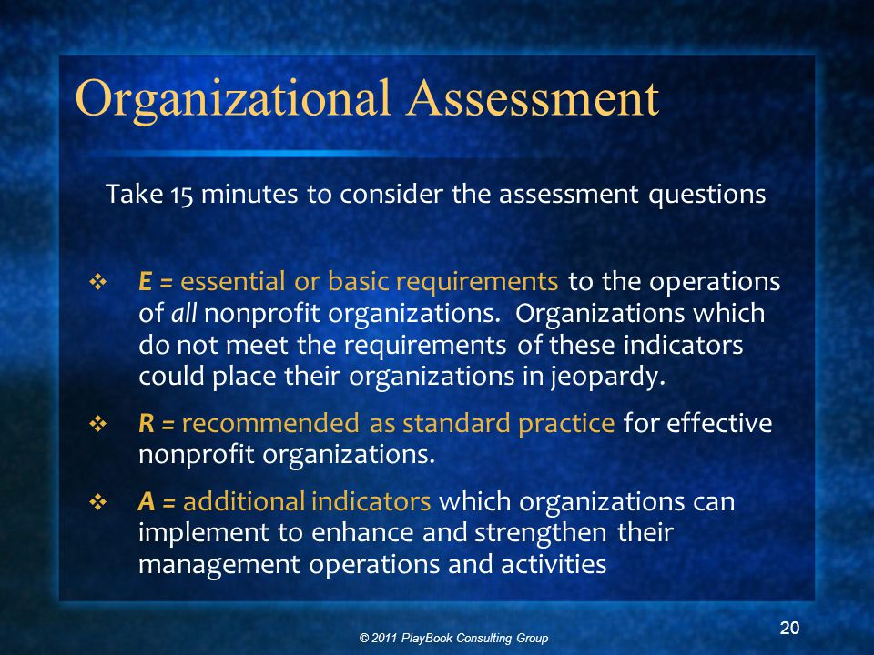 © 2011 PlayBook Consulting Group 20 Organizational Assessment Take 15 minutes to consider the assessment questions  E = essential or basic requirements to the operations of all nonprofit organizations.