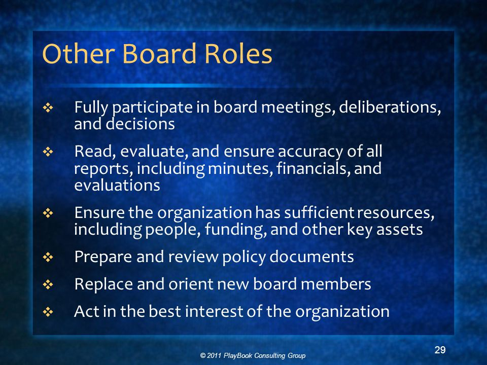 © 2011 PlayBook Consulting Group 29 Other Board Roles  Fully participate in board meetings, deliberations, and decisions  Read, evaluate, and ensure accuracy of all reports, including minutes, financials, and evaluations  Ensure the organization has sufficient resources, including people, funding, and other key assets  Prepare and review policy documents  Replace and orient new board members  Act in the best interest of the organization