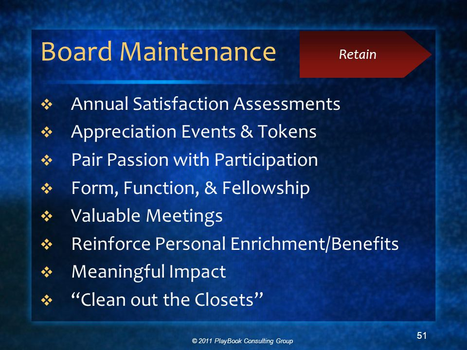 © 2011 PlayBook Consulting Group 51 Board Maintenance  Annual Satisfaction Assessments  Appreciation Events & Tokens  Pair Passion with Participation  Form, Function, & Fellowship  Valuable Meetings  Reinforce Personal Enrichment/Benefits  Meaningful Impact  Clean out the Closets Retain