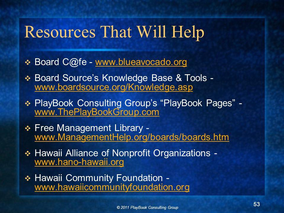 © 2011 PlayBook Consulting Group 53 Resources That Will Help  Board C@fe - www.blueavocado.orgwww.blueavocado.org  Board Source's Knowledge Base & Tools - www.boardsource.org/Knowledge.asp www.boardsource.org/Knowledge.asp  PlayBook Consulting Group's PlayBook Pages - www.ThePlayBookGroup.com www.ThePlayBookGroup.com  Free Management Library - www.ManagementHelp.org/boards/boards.htm www.ManagementHelp.org/boards/boards.htm  Hawaii Alliance of Nonprofit Organizations - www.hano-hawaii.org www.hano-hawaii.org  Hawaii Community Foundation - www.hawaiicommunityfoundation.org www.hawaiicommunityfoundation.org