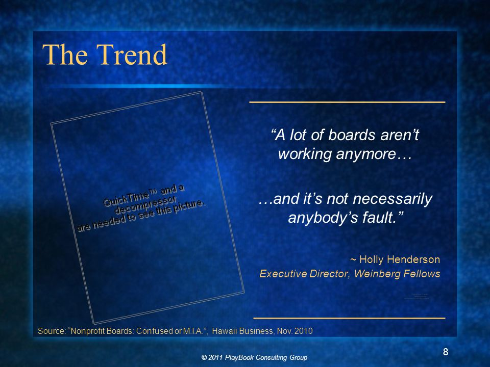 © 2011 PlayBook Consulting Group 8 The Trend A lot of boards aren't working anymore… …and it's not necessarily anybody's fault. ~ Holly Henderson Executive Director, Weinberg Fellows Source: Nonprofit Boards: Confused or M.I.A. , Hawaii Business, Nov.