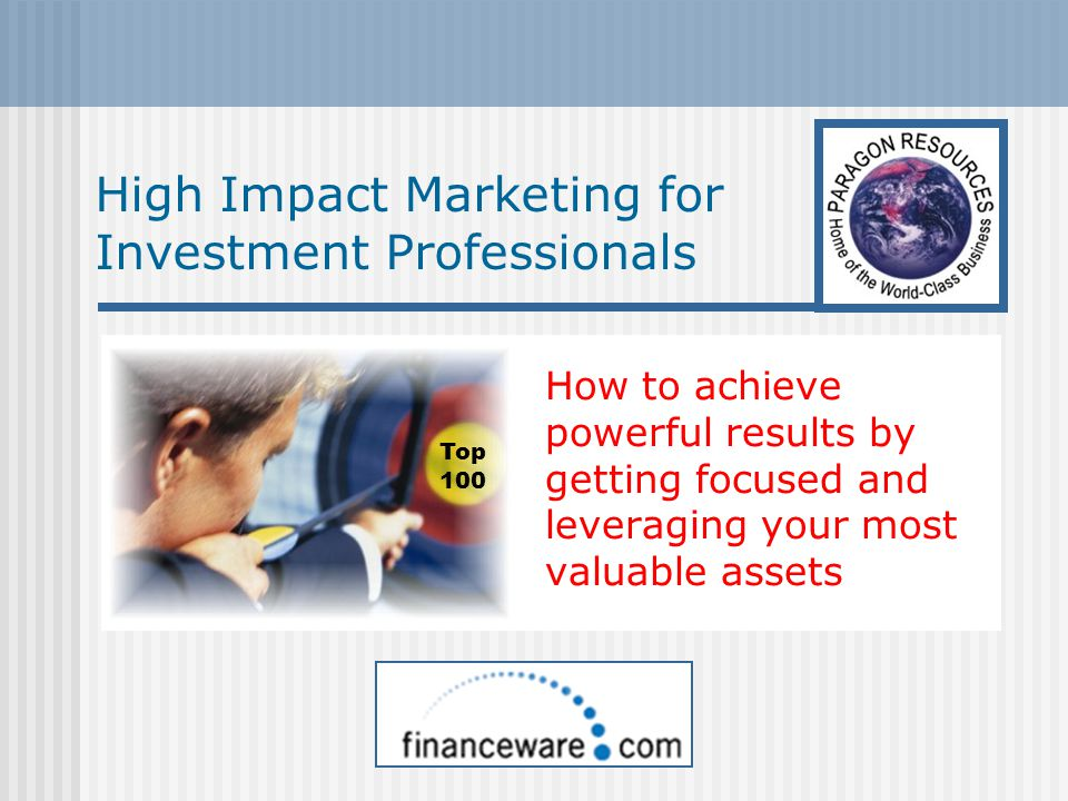 High Impact Marketing for Investment Professionals How to achieve powerful results by getting focused and leveraging your most valuable assets Top 100