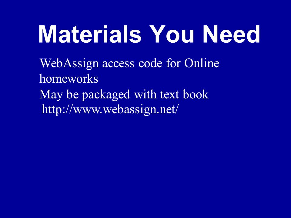 Materials You Need WebAssign access code for Online homeworks May be packaged with text book http://www.webassign.net/