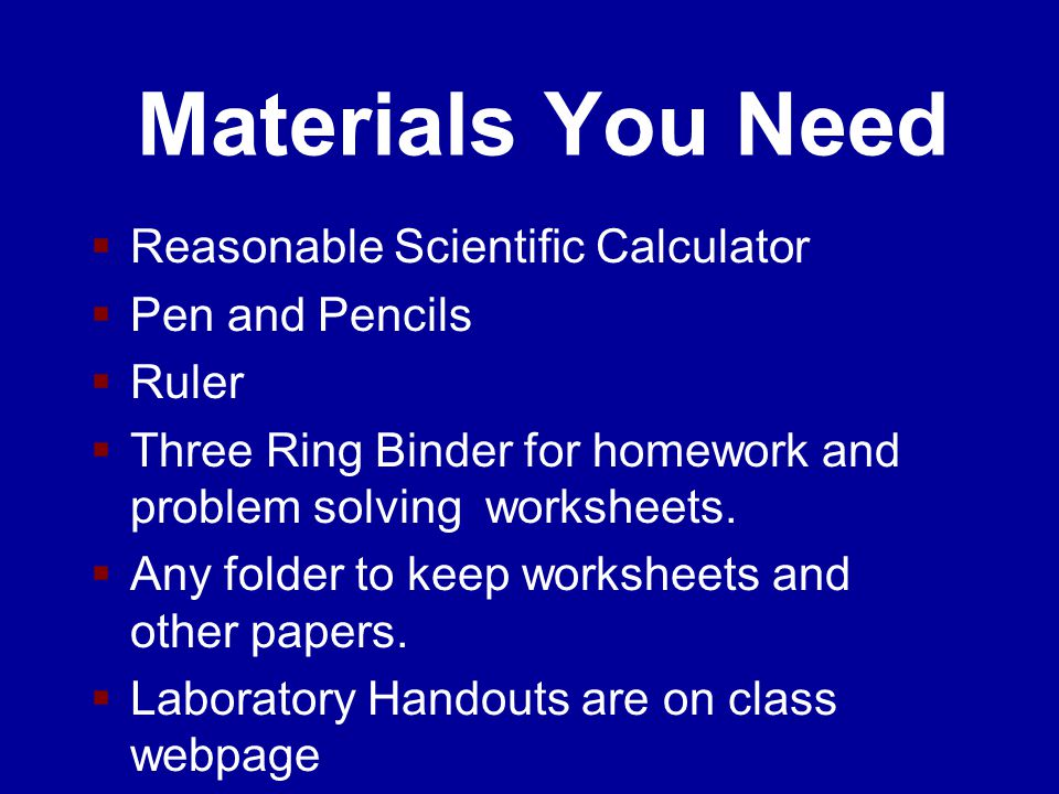 Materials You Need  Reasonable Scientific Calculator  Pen and Pencils  Ruler  Three Ring Binder for homework and problem solving worksheets.