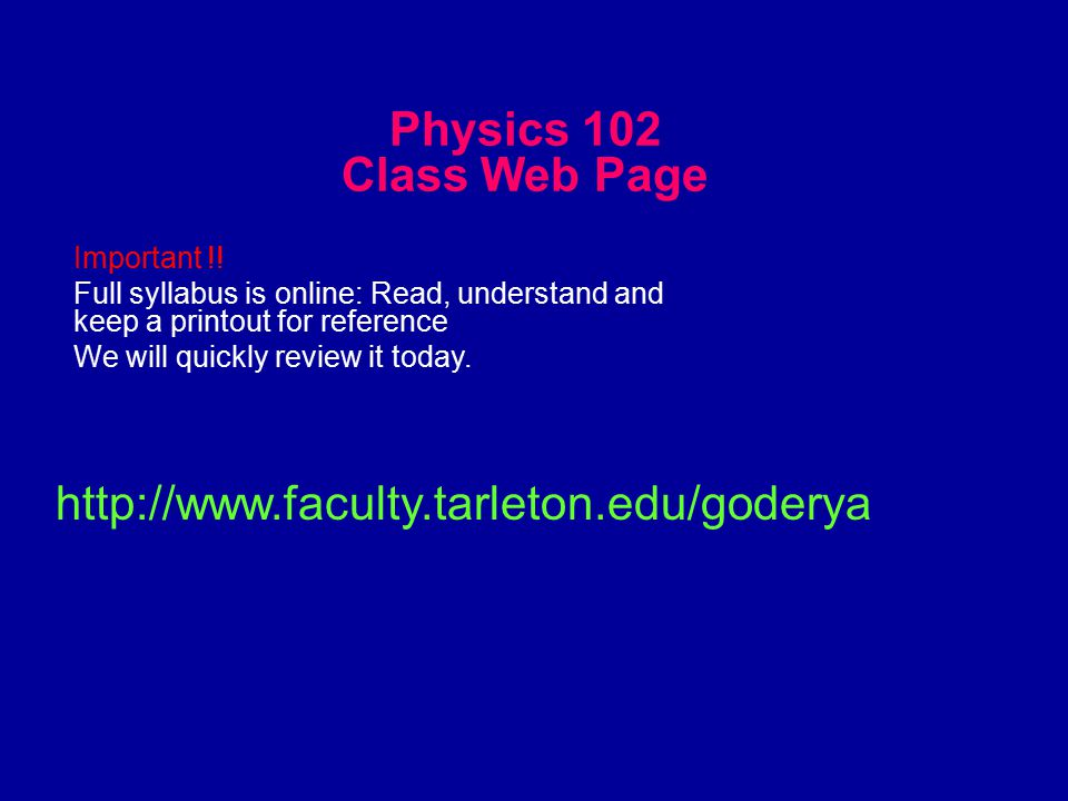 Physics 102 Class Web Page http://www.faculty.tarleton.edu/goderya Important !.