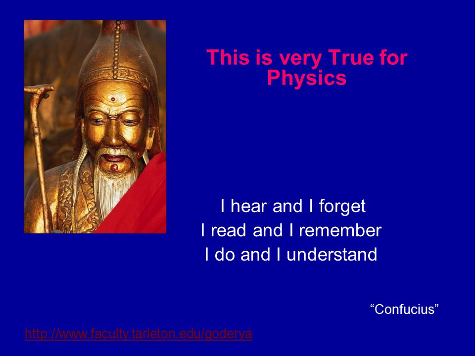 This is very True for Physics I hear and I forget I read and I remember I do and I understand Confucius http://www.faculty.tarleton.edu/goderya