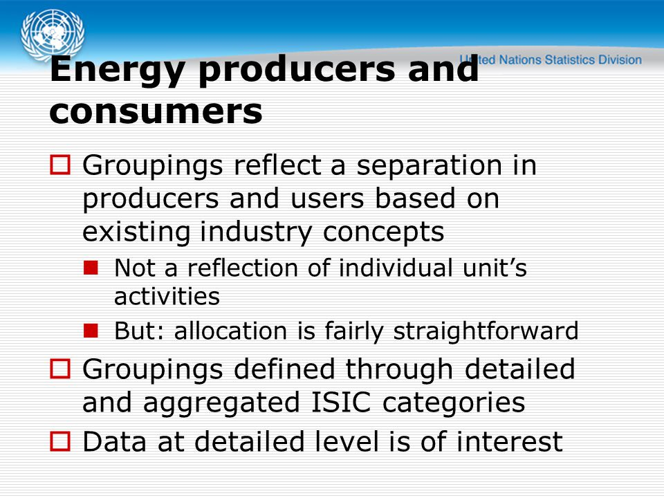Energy producers and consumers  Groupings reflect a separation in producers and users based on existing industry concepts Not a reflection of individual unit's activities But: allocation is fairly straightforward  Groupings defined through detailed and aggregated ISIC categories  Data at detailed level is of interest