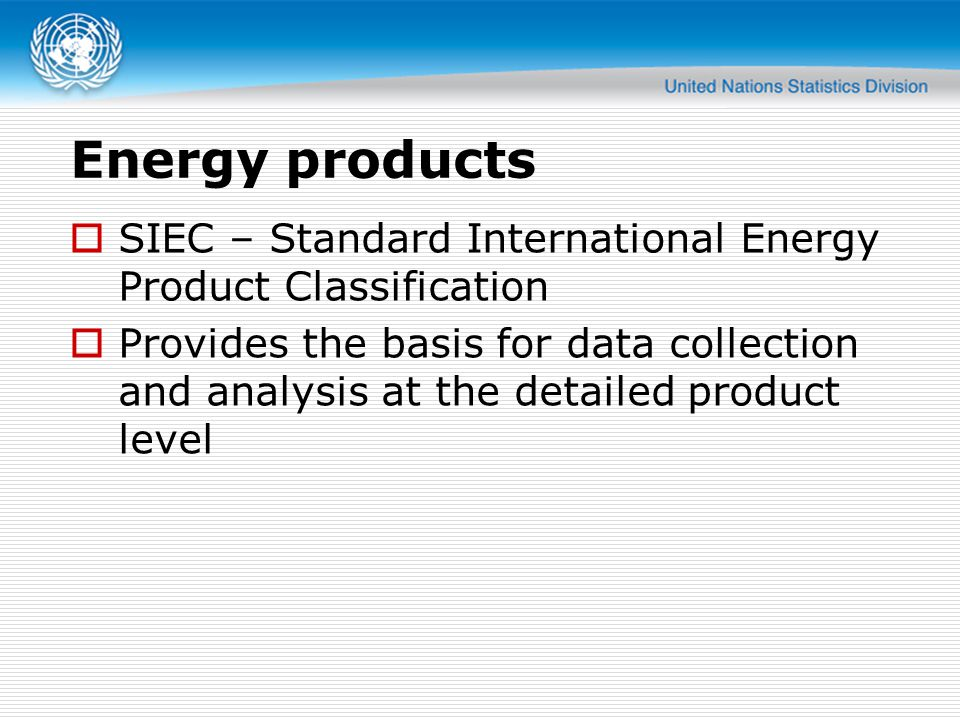 Energy products  SIEC – Standard International Energy Product Classification  Provides the basis for data collection and analysis at the detailed product level