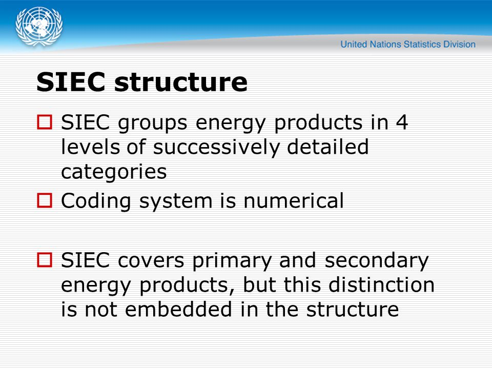 SIEC structure  SIEC groups energy products in 4 levels of successively detailed categories  Coding system is numerical  SIEC covers primary and secondary energy products, but this distinction is not embedded in the structure