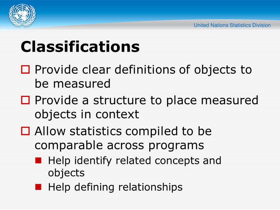 Classifications  Provide clear definitions of objects to be measured  Provide a structure to place measured objects in context  Allow statistics compiled to be comparable across programs Help identify related concepts and objects Help defining relationships