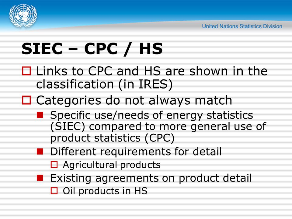 SIEC – CPC / HS  Links to CPC and HS are shown in the classification (in IRES)  Categories do not always match Specific use/needs of energy statistics (SIEC) compared to more general use of product statistics (CPC) Different requirements for detail  Agricultural products Existing agreements on product detail  Oil products in HS