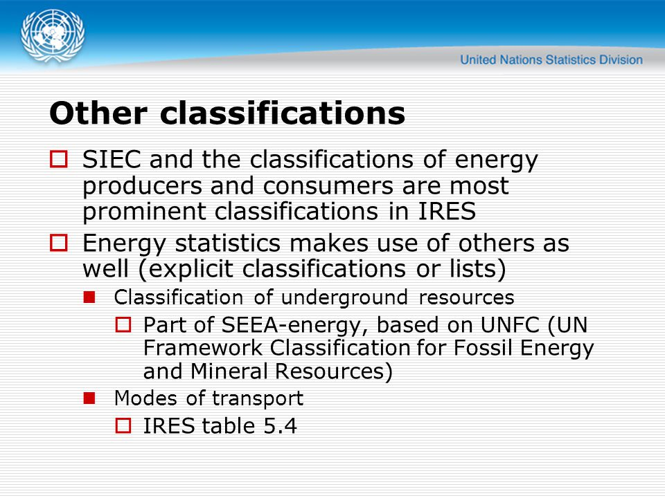 Other classifications  SIEC and the classifications of energy producers and consumers are most prominent classifications in IRES  Energy statistics makes use of others as well (explicit classifications or lists) Classification of underground resources  Part of SEEA-energy, based on UNFC (UN Framework Classification for Fossil Energy and Mineral Resources) Modes of transport  IRES table 5.4