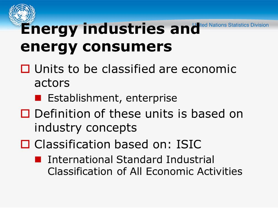 Energy industries and energy consumers  Units to be classified are economic actors Establishment, enterprise  Definition of these units is based on industry concepts  Classification based on: ISIC International Standard Industrial Classification of All Economic Activities
