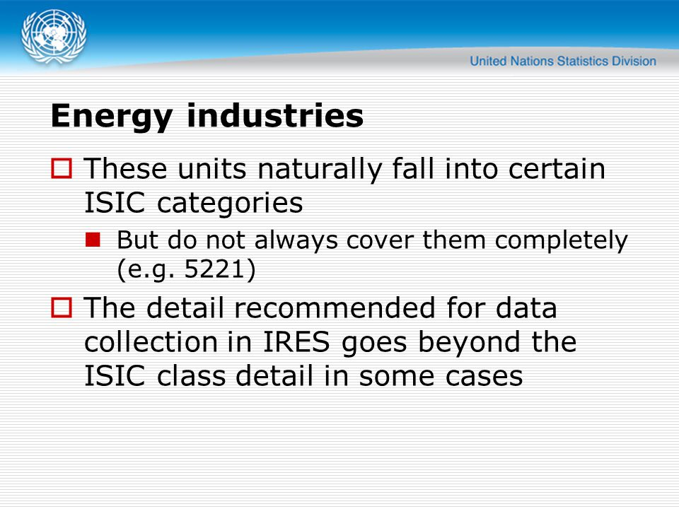 Energy industries  These units naturally fall into certain ISIC categories But do not always cover them completely (e.g.