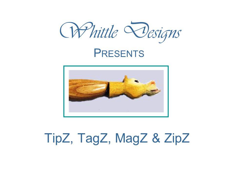 TipZ, TagZ, MagZ & ZipZ W hittle D esigns P RESENTS