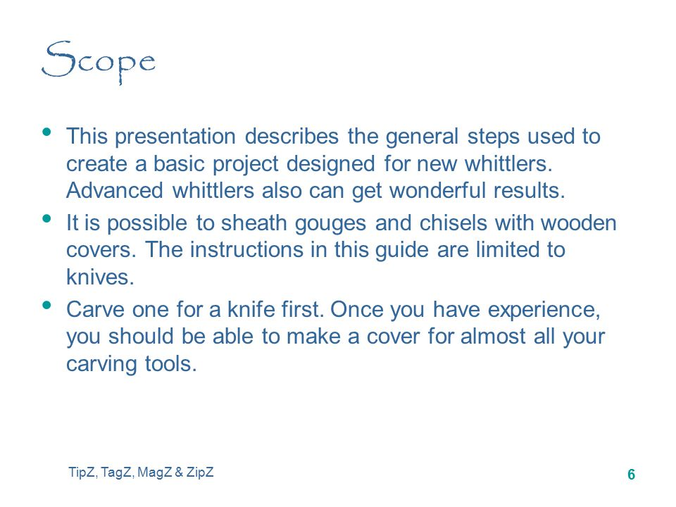 TipZ, TagZ, MagZ & ZipZ 6 Scope This presentation describes the general steps used to create a basic project designed for new whittlers.