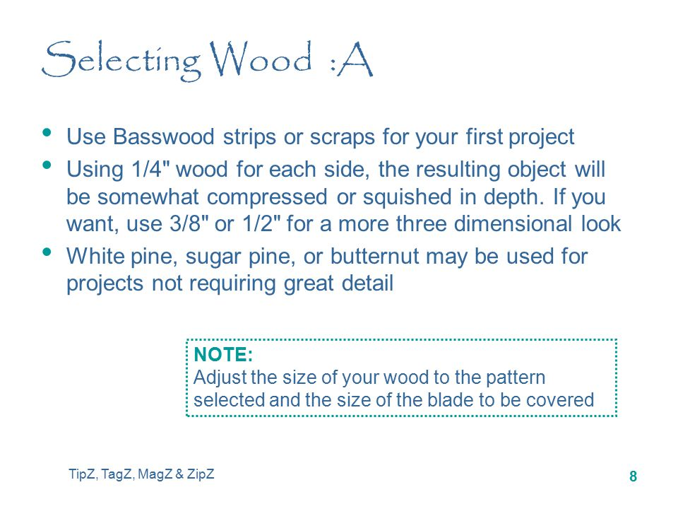 TipZ, TagZ, MagZ & ZipZ 8 Selecting Wood :A Use Basswood strips or scraps for your first project Using 1/4 wood for each side, the resulting object will be somewhat compressed or squished in depth.