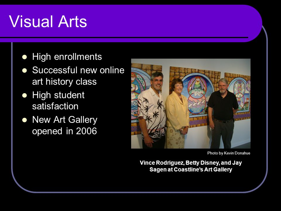 Visual Arts High enrollments Successful new online art history class High student satisfaction New Art Gallery opened in 2006 Photo by Kevin Donahue Vince Rodriguez, Betty Disney, and Jay Sagen at Coastline's Art Gallery