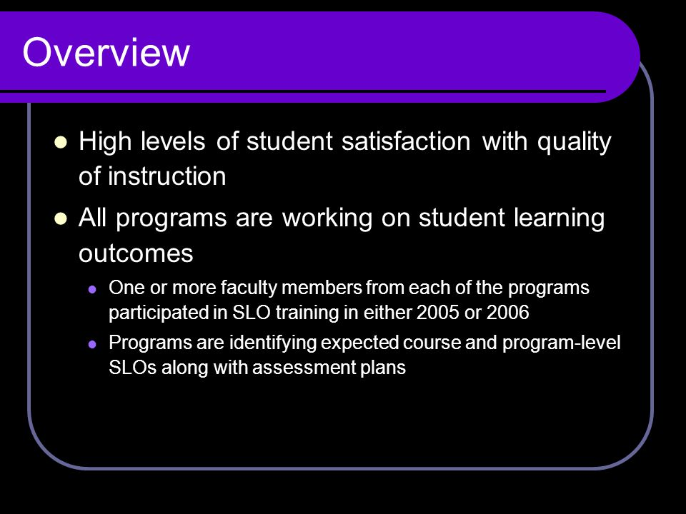 Overview High levels of student satisfaction with quality of instruction All programs are working on student learning outcomes One or more faculty mem