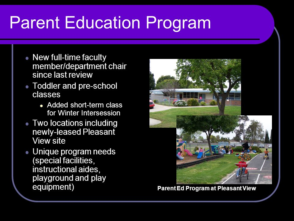 Parent Education Program New full-time faculty member/department chair since last review Toddler and pre-school classes Added short-term class for Winter Intersession Two locations including newly-leased Pleasant View site Unique program needs (special facilities, instructional aides, playground and play equipment) Parent Ed Program at Pleasant View