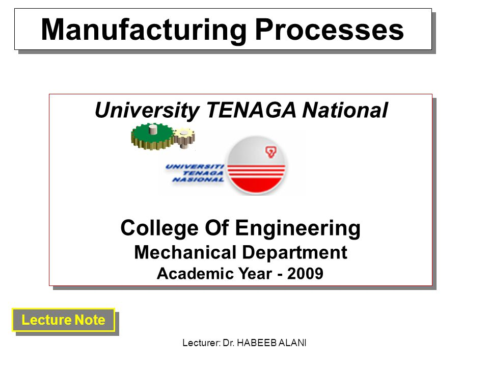 Manufacturing Processes University TENAGA National College Of Engineering Mechanical Department Academic Year - 2009 Lecture Note Lecturer: Dr.