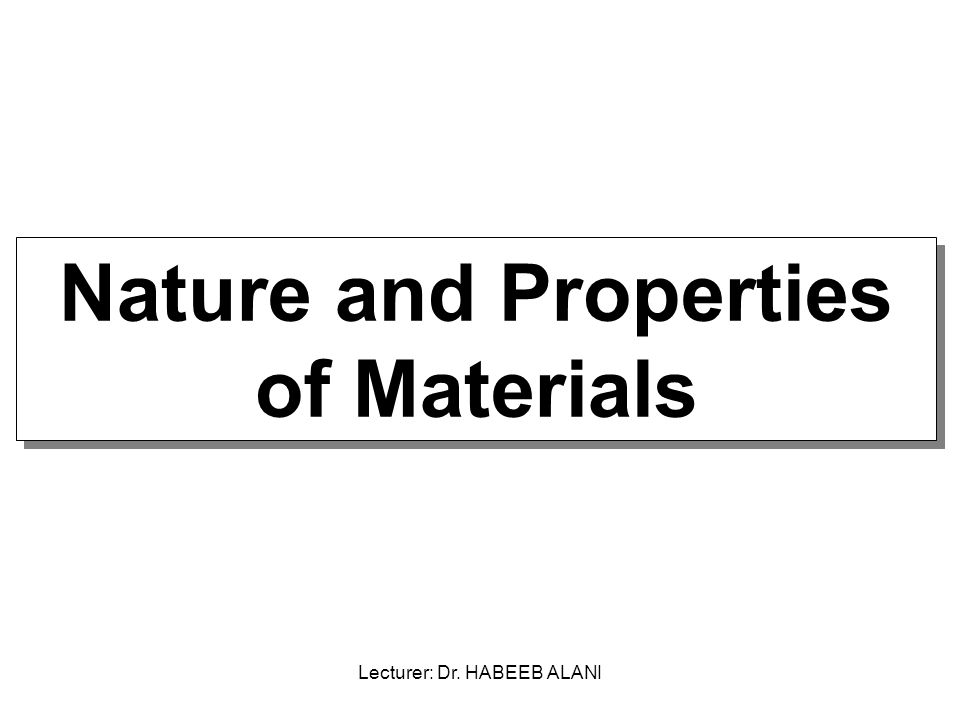 - Classification of Materials Used in Manufacturing - Engineering Properties of Material - Composites and New Materials Nature and Properties of Materials Lecturer: Dr.