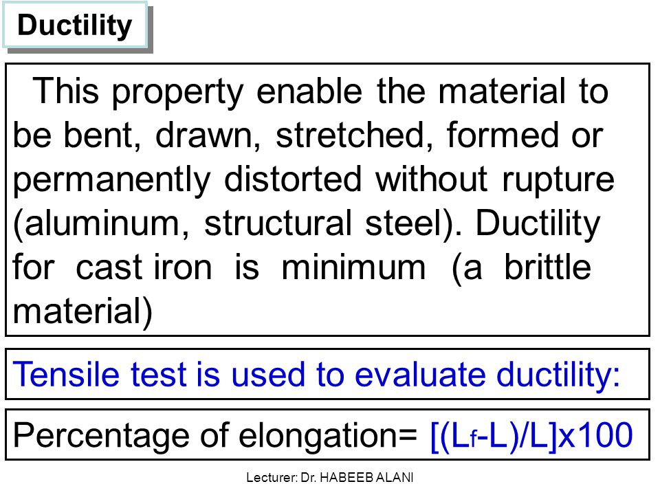 Ductility This property enable the material to be bent, drawn, stretched, formed or permanently distorted without rupture (aluminum, structural steel).