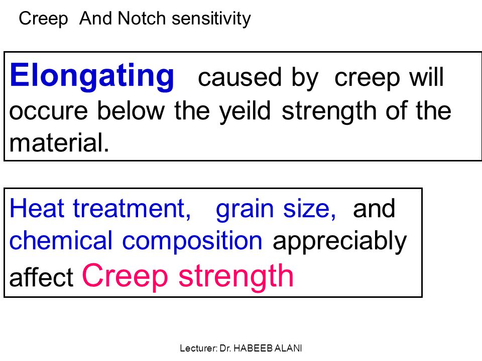 Creep And Notch sensitivity Elongating caused by creep will occure below the yeild strength of the material.