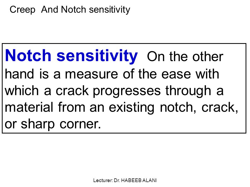 Creep And Notch sensitivity Notch sensitivity On the other hand is a measure of the ease with which a crack progresses through a material from an existing notch, crack, or sharp corner.