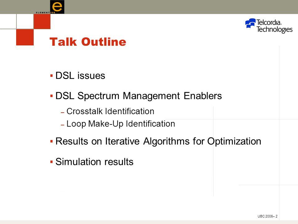 UBC 2006– 2 Talk Outline  DSL issues  DSL Spectrum Management Enablers – Crosstalk Identification – Loop Make-Up Identification  Results on Iterative Algorithms for Optimization  Simulation results