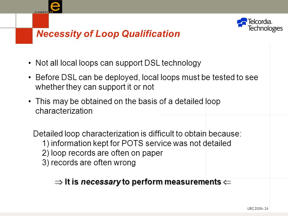 UBC 2006– 24 Necessity of Loop Qualification Not all local loops can support DSL technology Before DSL can be deployed, local loops must be tested to see whether they can support it or not This may be obtained on the basis of a detailed loop characterization Detailed loop characterization is difficult to obtain because: 1) information kept for POTS service was not detailed 2) loop records are often on paper 3) records are often wrong  It is necessary to perform measurements 
