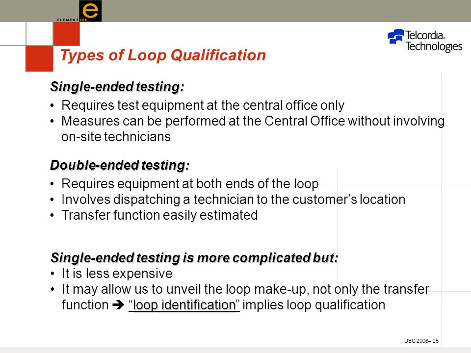 UBC 2006– 25 Single-ended testing: Requires test equipment at the central office only Measures can be performed at the Central Office without involving on-site technicians Double-ended testing: Requires equipment at both ends of the loop Involves dispatching a technician to the customer's location Transfer function easily estimated Types of Loop Qualification Single-ended testing is more complicated but: It is less expensive loop identificationIt may allow us to unveil the loop make-up, not only the transfer function  loop identification implies loop qualification