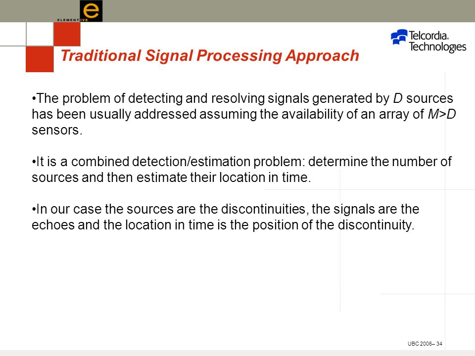 UBC 2006– 34 Traditional Signal Processing Approach The problem of detecting and resolving signals generated by D sources has been usually addressed assuming the availability of an array of M>D sensors.