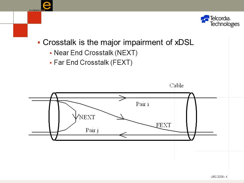 UBC 2006– 4  Crosstalk is the major impairment of xDSL  Near End Crosstalk (NEXT)  Far End Crosstalk (FEXT)