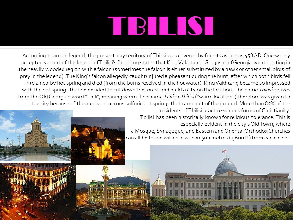 According to an old legend, the present-day territory of Tbilisi was covered by forests as late as 458 AD. One widely accepted variant of the legend o