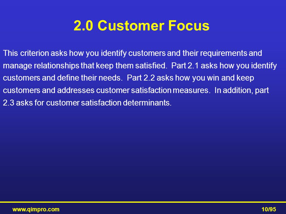 www.qimpro.com10/95 2.0 Customer Focus This criterion asks how you identify customers and their requirements and manage relationships that keep them s