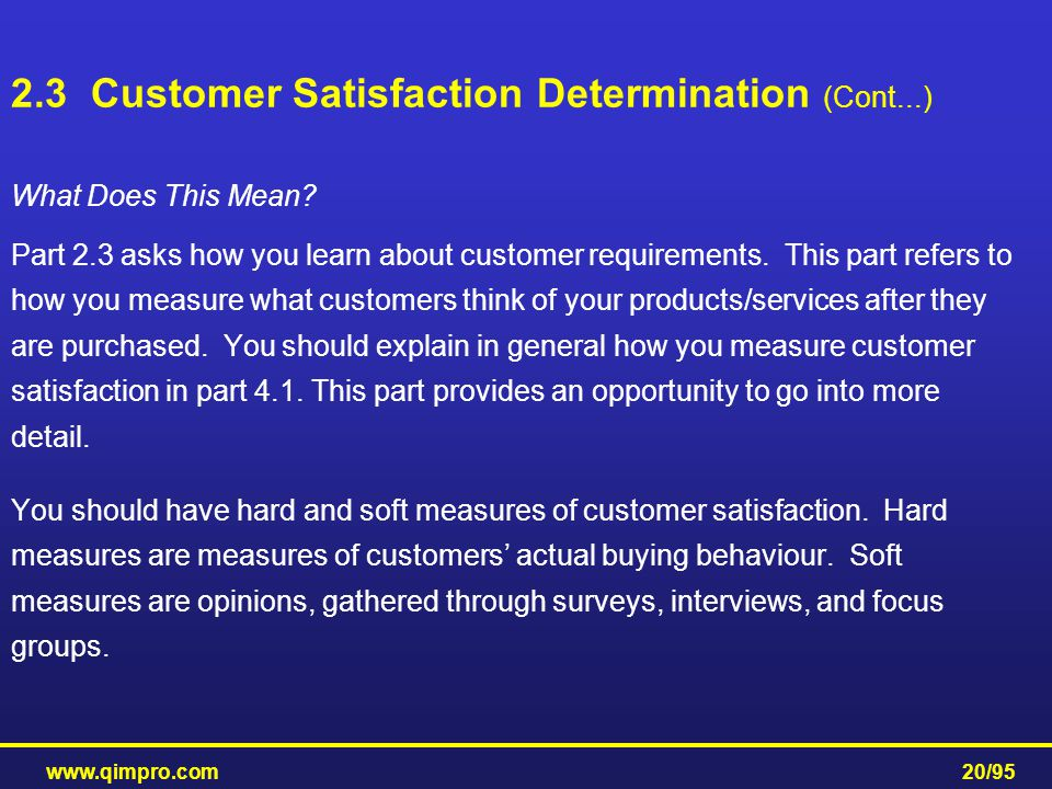 www.qimpro.com20/95 What Does This Mean? Part 2.3 asks how you learn about customer requirements. This part refers to how you measure what customers t