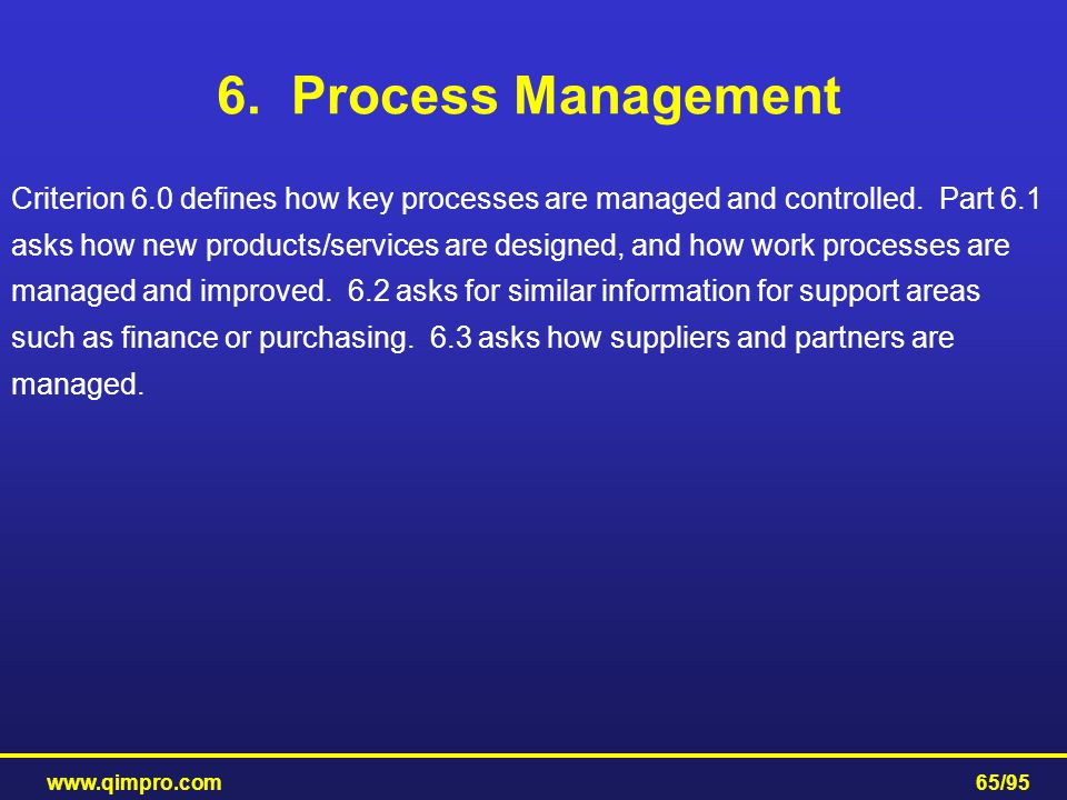 www.qimpro.com65/95 6. Process Management Criterion 6.0 defines how key processes are managed and controlled. Part 6.1 asks how new products/services