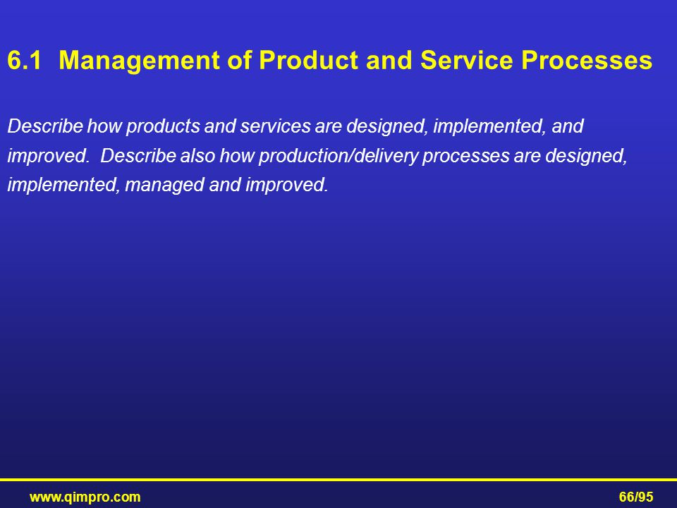 www.qimpro.com66/95 6.1 Management of Product and Service Processes Describe how products and services are designed, implemented, and improved. Descri