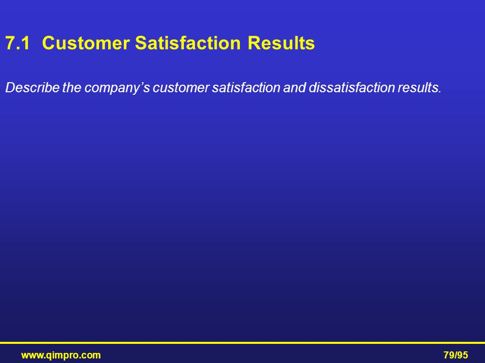 www.qimpro.com79/95 7.1 Customer Satisfaction Results Describe the company's customer satisfaction and dissatisfaction results.