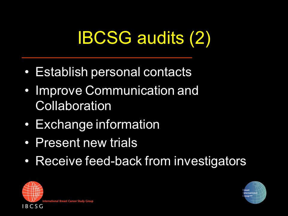 IBCSG audits (2) Establish personal contacts Improve Communication and Collaboration Exchange information Present new trials Receive feed-back from in