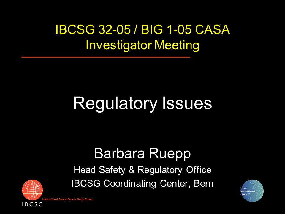 IBCSG 32-05 / BIG 1-05 CASA Investigator Meeting Regulatory Issues Barbara Ruepp Head Safety & Regulatory Office IBCSG Coordinating Center, Bern