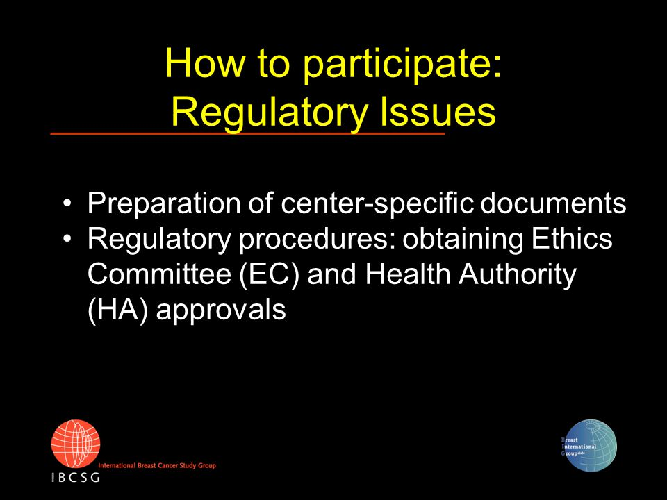 How to participate: Regulatory Issues Preparation of center-specific documents Regulatory procedures: obtaining Ethics Committee (EC) and Health Autho