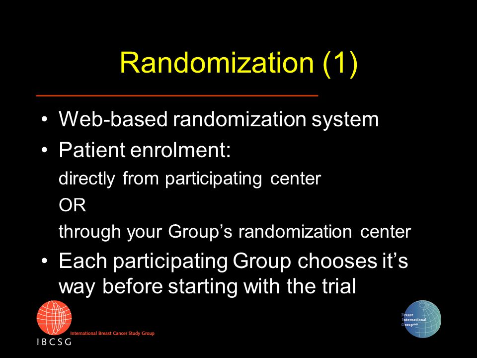 Randomization (2) After successful randomization the randomization system issues: –Confirmation of randomization and treatment arm –Projected Idealized Schedule for visits and CRF submission