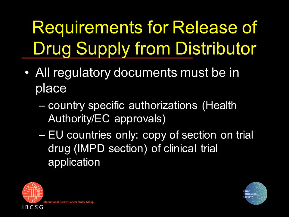 Requirements for Release of Drug Supply from Distributor All regulatory documents must be in place –country specific authorizations (Health Authority/