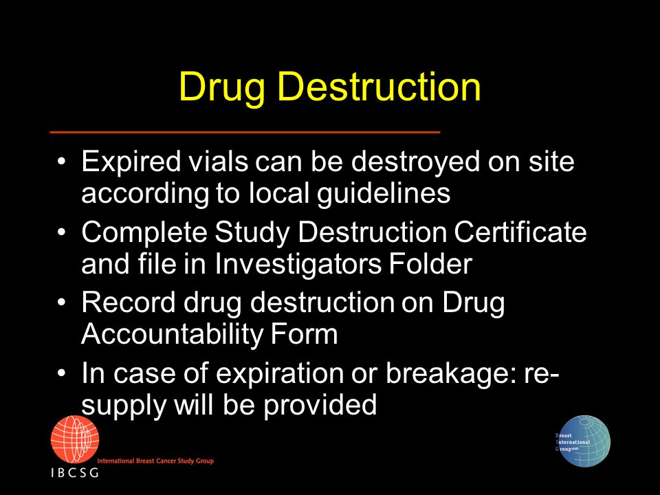 Drug Destruction Expired vials can be destroyed on site according to local guidelines Complete Study Destruction Certificate and file in Investigators