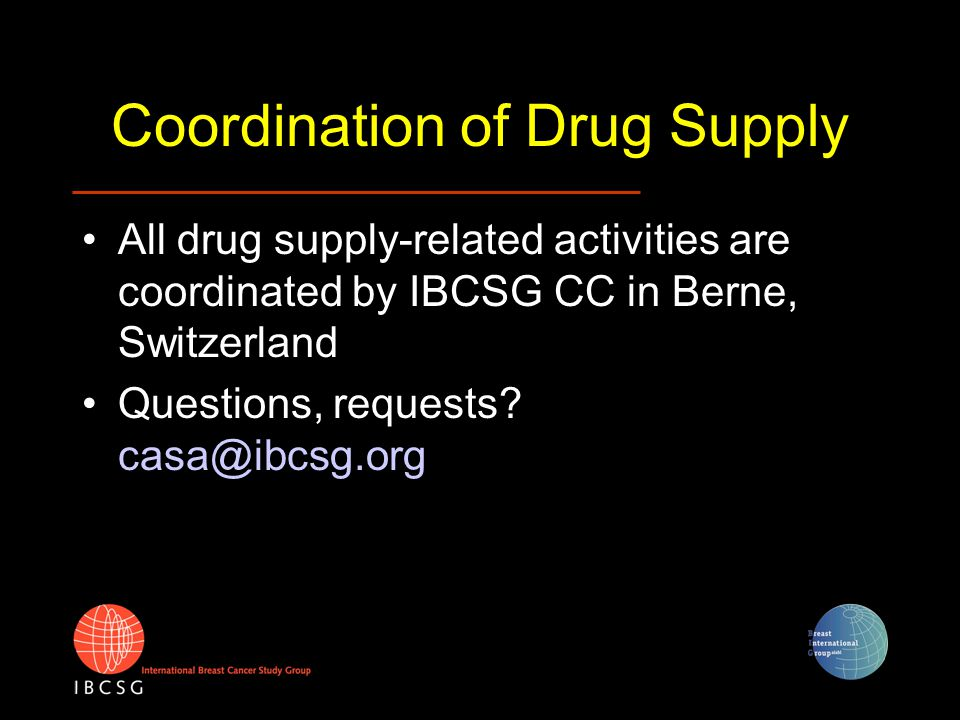 Coordination of Drug Supply All drug supply-related activities are coordinated by IBCSG CC in Berne, Switzerland Questions, requests? casa@ibcsg.org