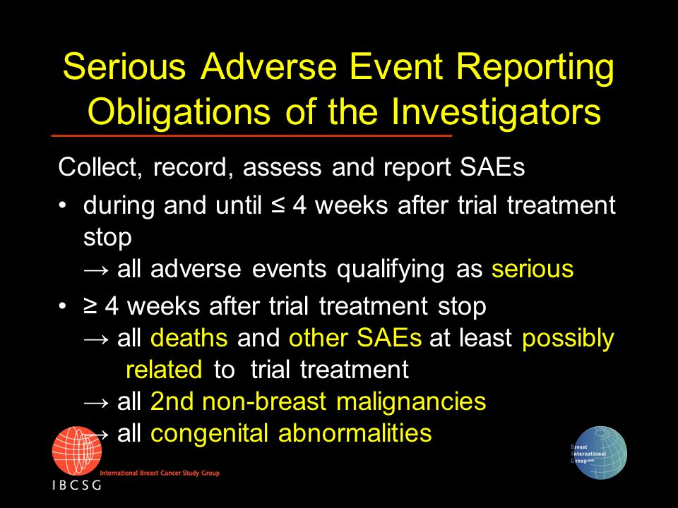 Serious Adverse Event Reporting How to report SAEs Submit (datafax) initial SAE-report within 24 hours after occurrence of the event → use Form 32 SAE-A Upon resolution of the event or within 15 days after initial report complete and submit Follow-up report → use Form 32 SAE-B